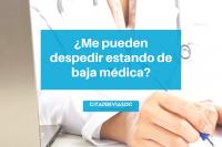 ¿Me pueden despedir estando de baja Médica?